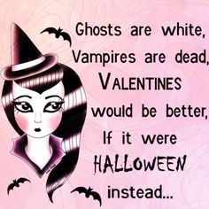 Valentines would be better if it were halloween instead - valentines day is lame
