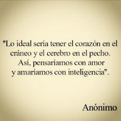 Lo ideal seria tener el corazon en el craneo y el cerebro en el pecho. Asi pensariamos con amor y amariamos con inteligencia!