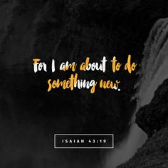 Behold, I am doing a new thing; now it springs forth, do you not perceive it? I will make a way in the wilderness and rivers in the desert. Isaiah 43:19 ESV http://bible.com/59/isa.43.19.ESV