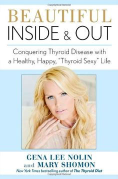 """Beautiful Inside and Out: Conquering Thyroid Disease with a Healthy, Happy, """"Thyroid Sexy"""" Life"""