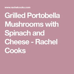 Grilled Portobella Mushrooms with Spinach and Cheese - Rachel Cooks