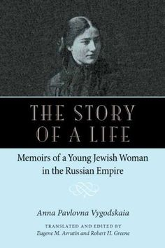 The Story of a Life: Memoirs of a Young Jewish Woman in the Russian Empire by Anna Pavlovna Vygodskaia, translated and edited by Eugene M. Avrutine and Robert H. Greene