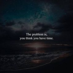 The problem is that you think you have time