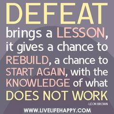 Defeat brings a lesson, it gives a chance to rebuild, a chance to start again, with the knowledge of what does not work.