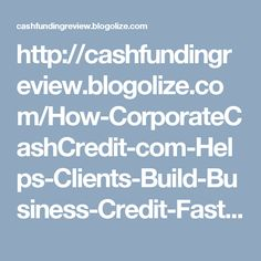 http://cashfundingreview.blogolize.com/How-CorporateCashCredit-com-Helps-Clients-Build-Business-Credit-Fast-1789946