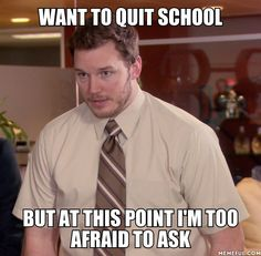 want to quit school but at this point I'm too afraid to ask