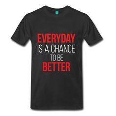 Everyday is a chance to be Better - Inspirational Quote on your t-shirt, bag or cup. http://shop.spreadshirt.com/InspirationalQuotesEveryday/everyday+is+a+chance+to+be+better-A105013236?department=1&productType=812&color=000000&appearance=2&view=1