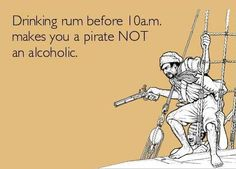 "I just saw this saying for the first time on a sign at Gilligan's on Siesta Key! ""Drinking rum before 10 am makes you a pirate NOT an alcoholic."""