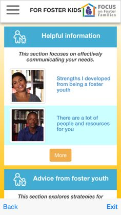 Foster Care: There's an App for That < two main pathways, one for foster caregivers and one for kids. Both of these pathways have a variety of resources focusing on building five main skill areas: communicating, overcoming stressful or traumatic situations, solving problems, dealing with tough emotions and setting goals
