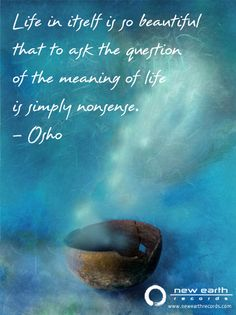 """""""Life in itself is so beautiful that to ask the question of the meaning of life is simply nonsense."""" -Osho"""
