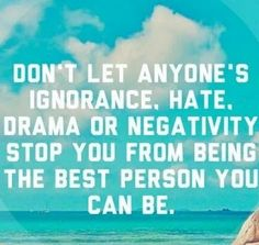 Don't let anyone's ignorance, hate, drama or negativity stop you from being the best person you can be. #inspiration quote