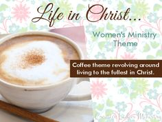 Coffee (Life in Christ) Womens Minsitry Theme:  from Creative Ladies Ministry