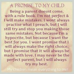 ~A Promise to Our Children~ !!  I always say this to Kalynne , except I always tell her about my past my mistakes ect. Want her to see me as human, and her to know I know everyone will. Are mistakes. How else are we to learn from our mistakes if we don't make any???