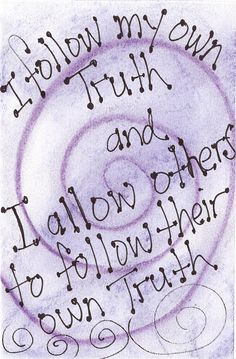 I follow my own truth and I allow others to follow their own truth.