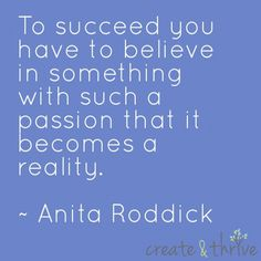 To succeed you have to believe in something such a passion that it becomes a reality. ~ Anita Roddick