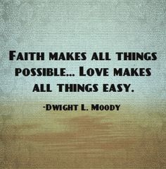 Faith makes all things possible....Love makes all things easy.-Dwight L. Moody