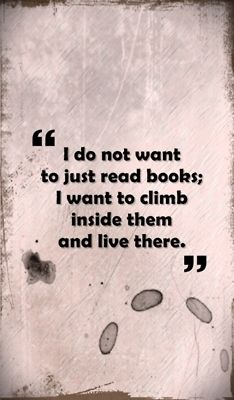 "Quotes: ""I do not want to just read books; I want to climb inside them and live there."" #quotes"
