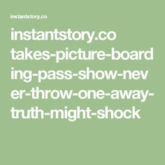 instantstory.co takes-picture-boarding-pass-show-never-throw-one-away-truth-might-shock