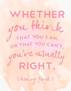 whether you think that you can, or that you can't, you're usually right