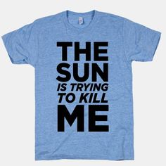 The Sun Is Trying To Kill Me | HUMAN | T-Shirts, Tanks, Sweatshirts and Hoodies
