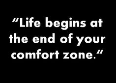 """Life begins at the end of your comfort zone"""