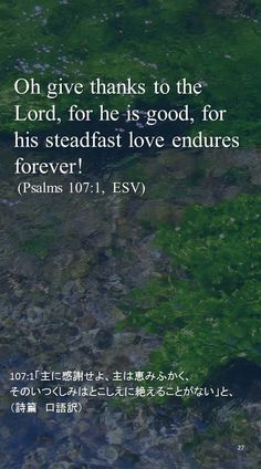 Oh give thanks to the Lord, for he is good, for his steadfast love endures forever! (Psalms 107:1,  ESV)107:1「主に感謝せよ、主は恵みふかく、 そのいつくしみはとこしえに絶えることがない」と、 (詩篇 口語訳)