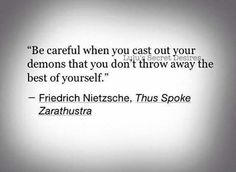 Great Advice Be careful when you cast out your demons that you don't throw away the best of yourself.Friedrich Nietzsche: Be careful when you cast out your demons that you don't throw away the best of yourself. Poem Quotes, Wisdom Quotes, Words Quotes, Great Quotes, Life Quotes, Inspirational Quotes, Sayings, Nietzsche Citations, Nietzsche Quotes