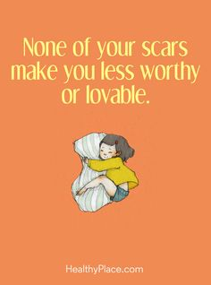 Quote on mental health: None of your scars make you less worthy or lovable. www.HealthyPlace.com