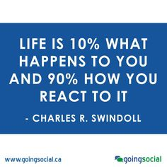 """""""Life is 10% what happens to you and 90% how you react to it."""" Charles R. Swindoll"""