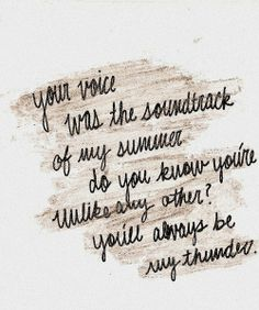Your voice was the soundtrack of my summer. Do you know you're unlike any other? You'll always be my thunder. - Thunder- Boys Like Girls