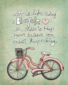 Life is like riding a bicycle: in order to keep your balance, you must keep moving. --Albert Einstein