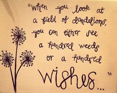 """When you look at a field of dandelions, you can either see a hundred weeds or a hundred wishes..."""