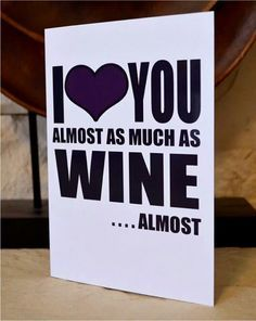 I LOVE YOU ALMOST AS MUCH AS WINE ............ALMOST