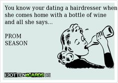 You know your dating a hairdresser when she comes home with a bottle of wine and all she says...   PROM  SEASON