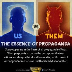 Us vs. Them: Stereotypes areat the heart of all propaganda efforts. Their purpose is to create the perception that our actions are always ethical and honorable, while those of our opponents are always unethical and dishonorable. [click on this image for a short video remix and analysis of how modern day works of fiction function as wartime propaganda]