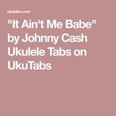 """""""It Ain't Me Babe"""" by Johnny Cash Ukulele Tabs on UkuTabs"""