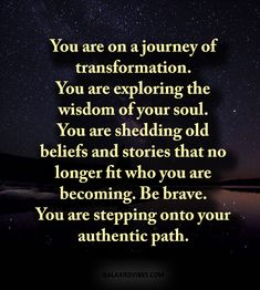 You are on a journey of transformation. You are exploring the wisdom of your soul. You are shedding old beliefs and stories that no longer fit who you are becoming. Be brave. You are stepping onto your authentic path. Best Love Quotes, Cute Quotes, Great Quotes, Badass Quotes, Transformation Quotes, Fitness Transformation, Spiritual Transformation, Motivational Quotes, Inspirational Quotes