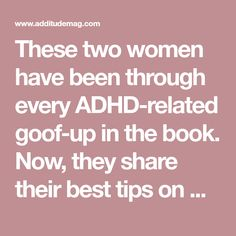 These two women have been through every ADHD-related goof-up in the book. Now, they share their best tips on managing ADHD and finding success.
