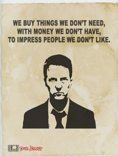 This is exactly how so much of our society is when we consider the cars we drive and the clothes we wear. Consumerism-I hate fight club for being so much of the thing it is against. But damn it are the points made right.