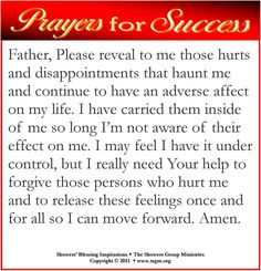 Father, Please reveal to me those hurts and disappointments that haunt me and continue to have an adverse affect on my life. I have carried them inside of me so long I'm not aware of their effect on me. I may feel I have it under control, but I really need Your help to forgive those persons who hurt me and to release these feelings once and for all so I can move forward. Amen.