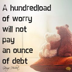 """""""A hundredload of worry will not pay an ounce of debt."""" – George Herbert Adds not Another Hour I read this verse but still fall victim to worrying, and it does nothing at all, as Jesus asked the rhetorical question, """"And which of you by being anxious can add a single hour to his span …"""