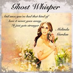 "And once you've had that kind of love it never goes away, it only gets stronger -Malinda Gordon ""Ghost Whisper"""