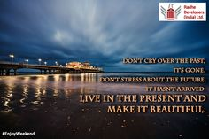 Don't cry over the past, It's gone. Don't stress about the future, It hasn't arrived. Live in the present and make it beautiful. #EnjoyWeekend #RadheDevelopers