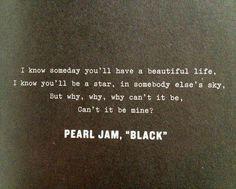 Eu sei que um dia você vai ter uma bela vida,  Eu sei que você vai ser uma estrela, no céu de outra pessoa, Mas por que, por que, por que não pode ser Não pode ser meu?  Black -Pearl Jam