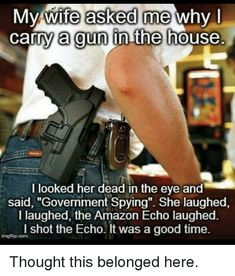 "Amazon, Good, and House: Mv wife asked me why l carry a gun in the house. I looked her dead in the eye and said, ""Government Spying"". She laughed I laughed, the Amazon Echo laughed. l shot the Echo. It was a good time. imgflip.com"