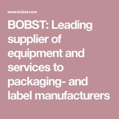 BOBST: Leading supplier of equipment and services to packaging- and label manufacturers