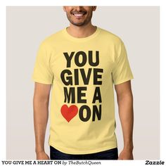 YOU GIVE ME A HEART ON T-SHIRT. YOU GIVE ME A HEART ON. I LOVE YOU SHIRT. VALENTINE'S DAY TSHIRT. PICKUP ARTIST SHIRT. ICE BREAKER. PROPOSAL SHIRT. PROMPOSAL. PROM? ENGAGEMENT SHIRT. HONEYMOON SHIRT. GAY MARRIAGE TSHIRT. YOU MAKE MY HEART ON SWELL. WILL YOU MARRY ME? MARRY ME. BE MINE. BE MY GIRLFRIEND. BE MY BOYFRIEND. SINGLES AWARENESS SHIRT. HEART HUMOR. RED HEART. BLACK HEART. WHITE HEART. HEARTY. HEART SURGERY HUMOR GIFT. OPEN HEART SURGERY  butchQ.com