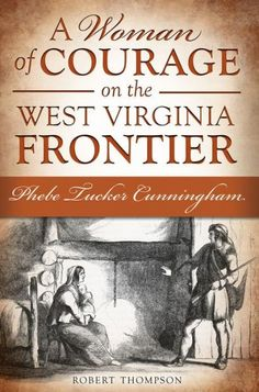 My book: A Woman of Courage on the West Virginia Frontier--Phebe Tucker Cunningham    Please buy a copy!!!