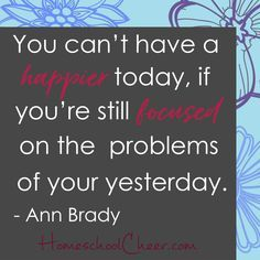 Let yesterday's pain fade like the the sting from a bee.  It happened. It was intense.  It goes.  It's GONE!  And we move on. Look, the sun rises today and there is so much joy to claim.  - Ann Brady