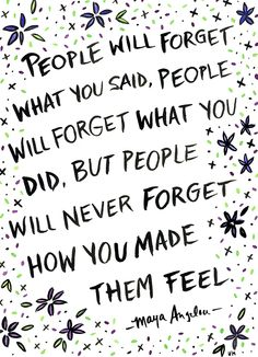 "Quote Illustrations by Ursula Hockman, via Behance ""People will forget what you said, people will forget what you did, but people will never forget how you made them feel."" - Maya Angelou"